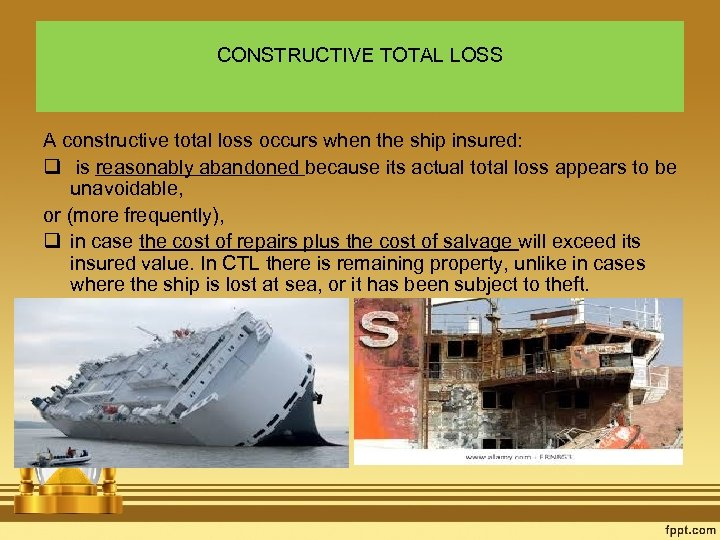 CONSTRUCTIVE TOTAL LOSS A constructive total loss occurs when the ship insured: q is