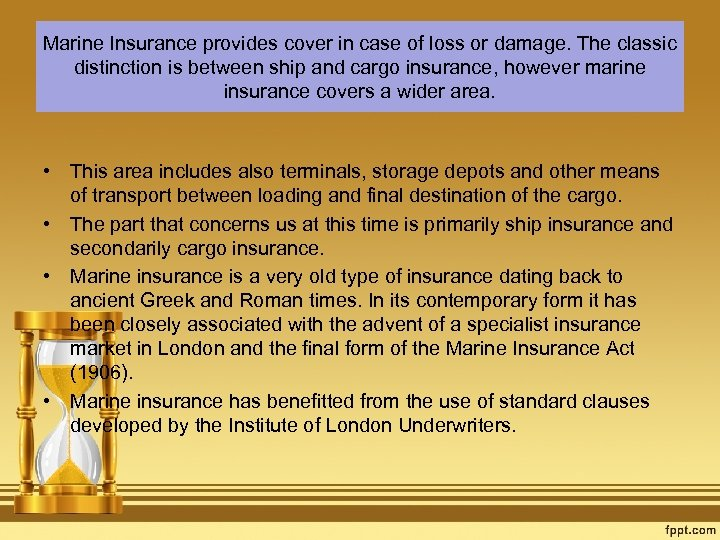 Marine Insurance provides cover in case of loss or damage. The classic distinction is