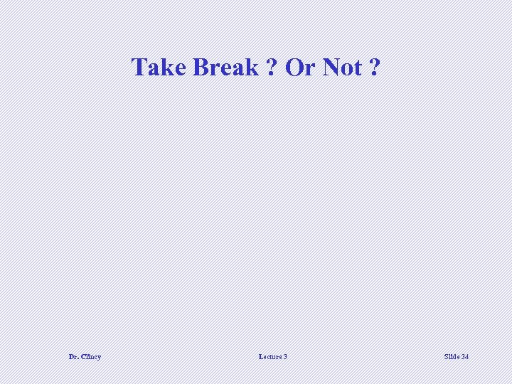 Take Break ? Or Not ? Dr. Clincy Lecture 3 Slide 34