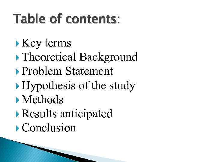 Table of contents: Key terms Theoretical Background Problem Statement Hypothesis of the study Methods