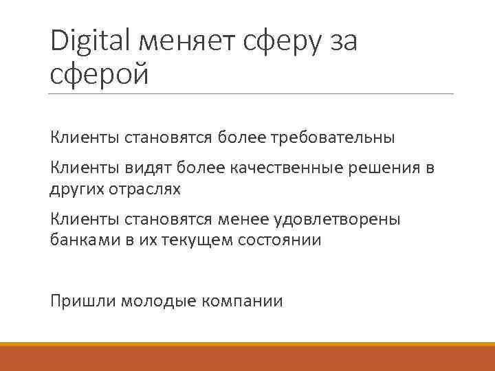 Digital меняет сферу за сферой Клиенты становятся более требовательны Клиенты видят более качественные решения