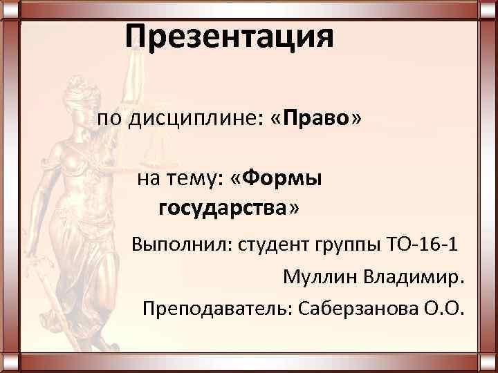 Презентация по дисциплине: «Право» на тему: «Формы государства» Выполнил: студент группы ТО-16 -1 Муллин