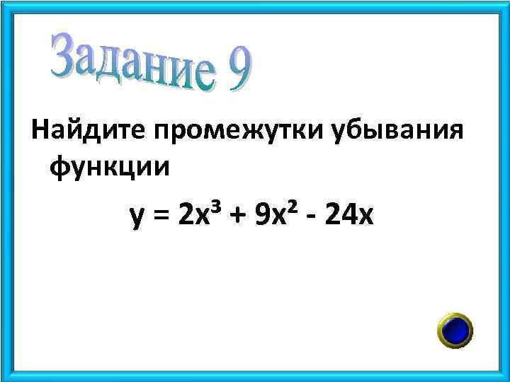 Найдите промежутки убывания функции у = 2 х³ + 9 х² - 24 х