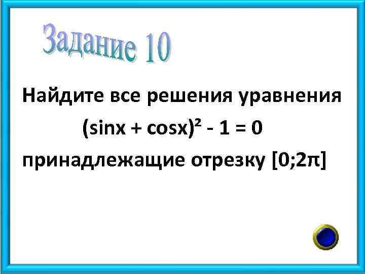 Найдите все решения уравнения (sinx + cosx)² - 1 = 0 принадлежащие отрезку [0;