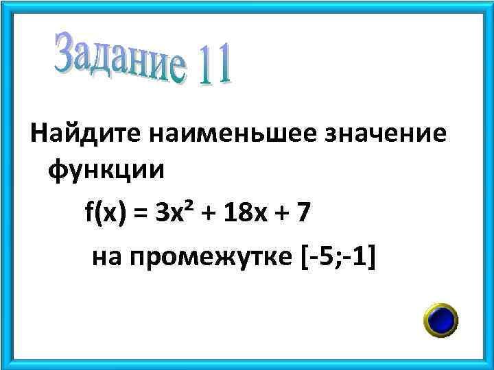 Найдите наименьшее значение функции f(x) = 3 x² + 18 x + 7 на