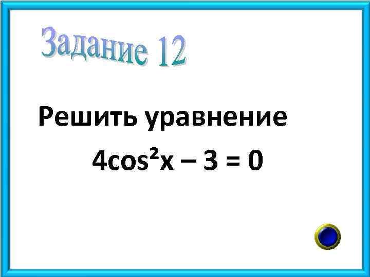 Решить уравнение 4 cos²x – 3 = 0