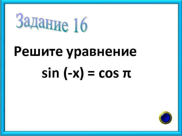 Решите уравнение sin (-x) = cos π