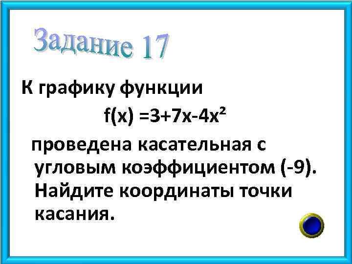 К графику функции f(x) =3+7 x-4 x² проведена касательная с угловым коэффициентом (-9). Найдите