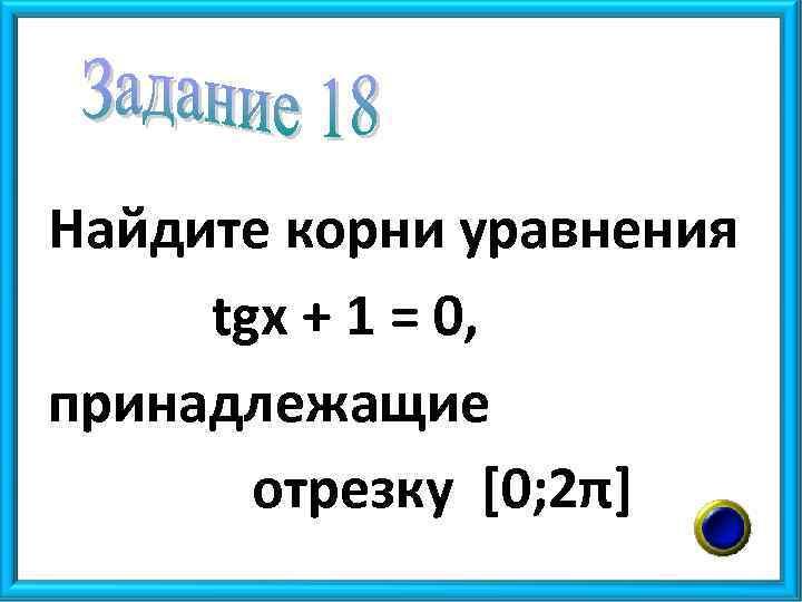 Найдите корни уравнения tgx + 1 = 0, принадлежащие отрезку [0; 2π]