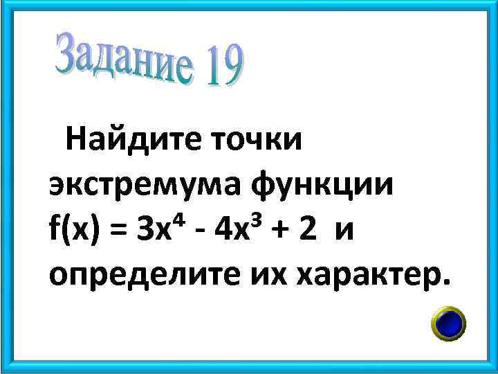 Найдите точки экстремума функции f(x) = 3 х⁴ - 4 х³ + 2 и