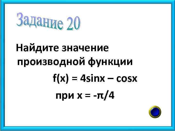 Найдите значение производной функции f(x) = 4 sinx – cosx при х = -π/4