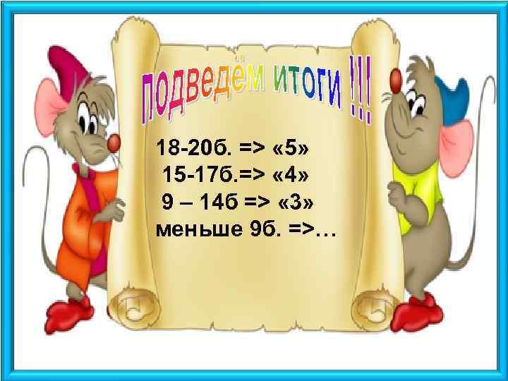18 -20 б. => « 5» 15 -17 б. => « 4» 9 –