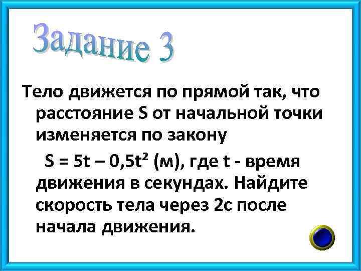 Тело движется по прямой так, что расстояние S от начальной точки изменяется по закону