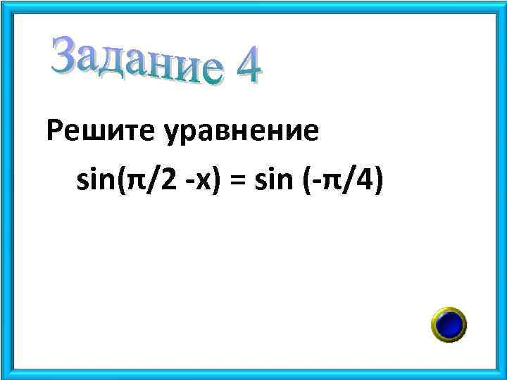 Решите уравнение sin(π/2 -x) = sin (-π/4)