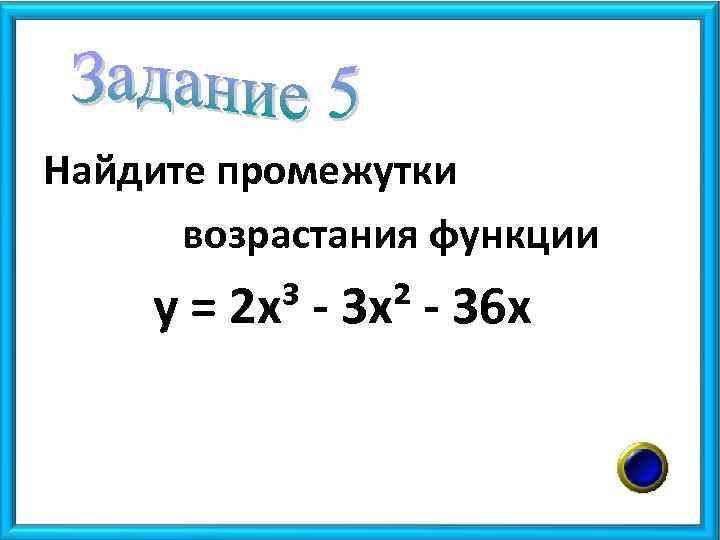 Найдите промежутки возрастания функции у = 2 х³ - 3 х² - 36 х