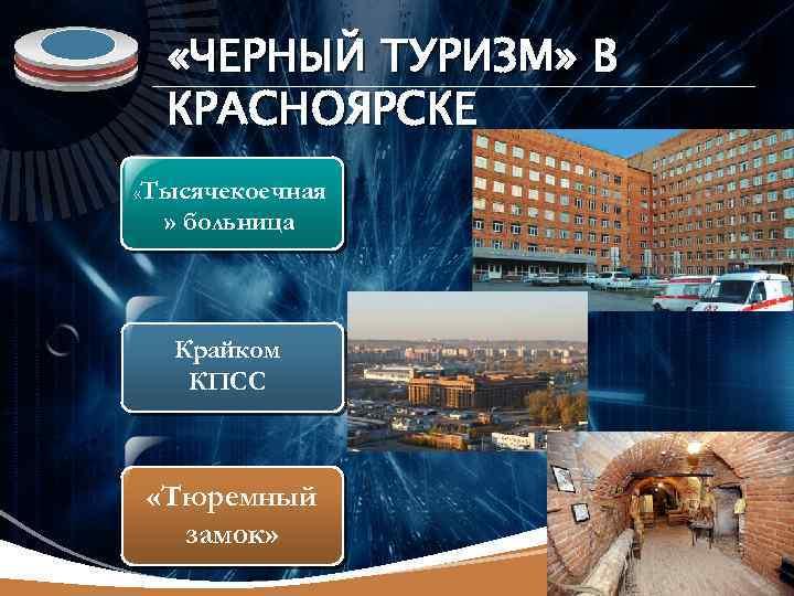 LOGO «ЧЕРНЫЙ ТУРИЗМ» В КРАСНОЯРСКЕ «Тысячекоечная » больница Крайком КПСС «Тюремный замок»