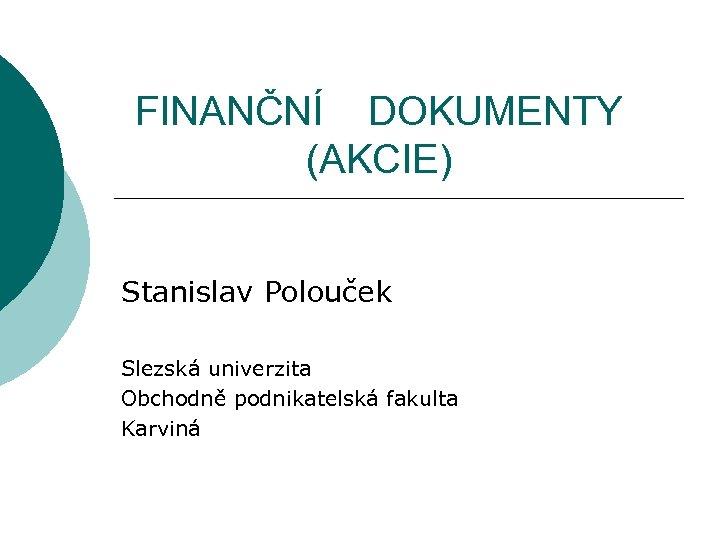 FINANČNÍ DOKUMENTY (AKCIE) Stanislav Polouček Slezská univerzita Obchodně podnikatelská fakulta Karviná