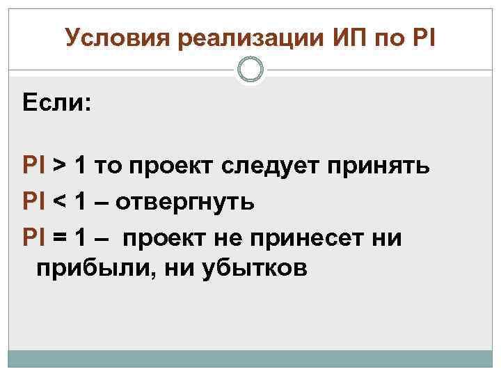 Условия реализации ИП по PI Если: PI > 1 то проект следует принять PI
