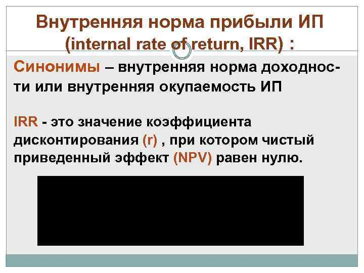 Внутренняя норма прибыли ИП (internal rate of return, IRR) : Синонимы – внутренняя норма