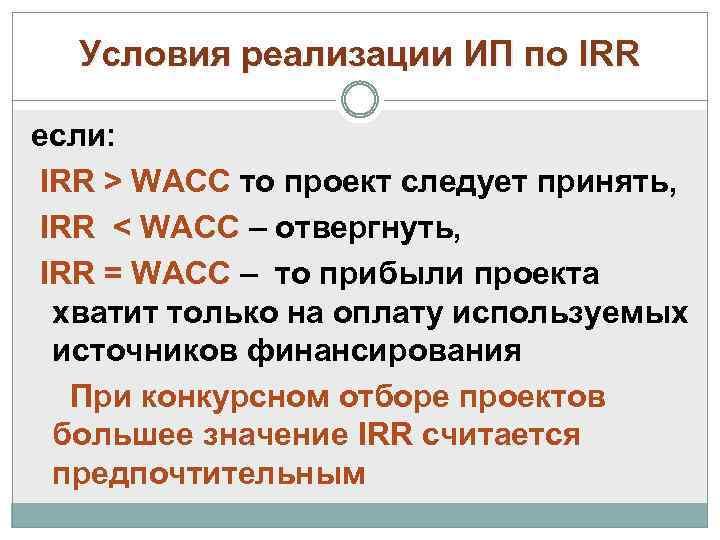 Условия реализации ИП по IRR если: IRR > WAСС то проект следует принять, IRR
