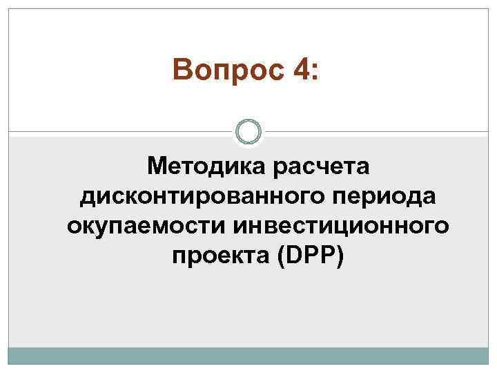 Вопрос 4: Методика расчета дисконтированного периода окупаемости инвестиционного проекта (DPP)