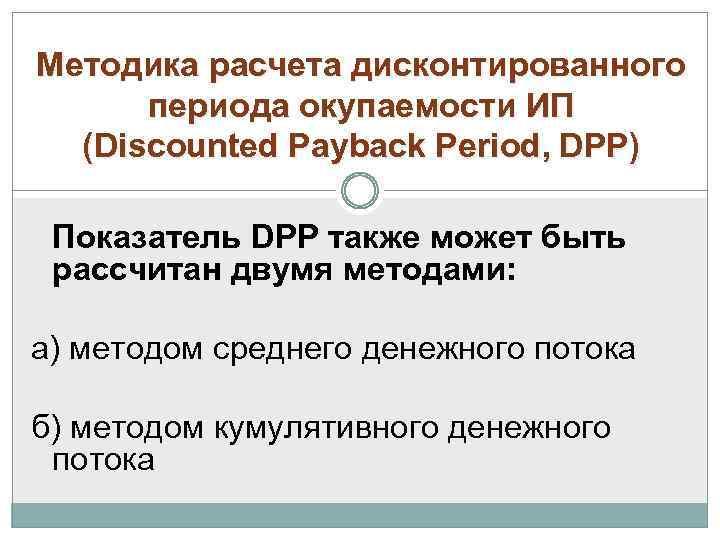 Методика расчета дисконтированного периода окупаемости ИП (Discounted Payback Period, DPP) Показатель DPP также может