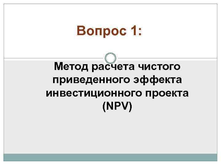 Вопрос 1: Метод расчета чистого приведенного эффекта инвестиционного проекта (NPV)