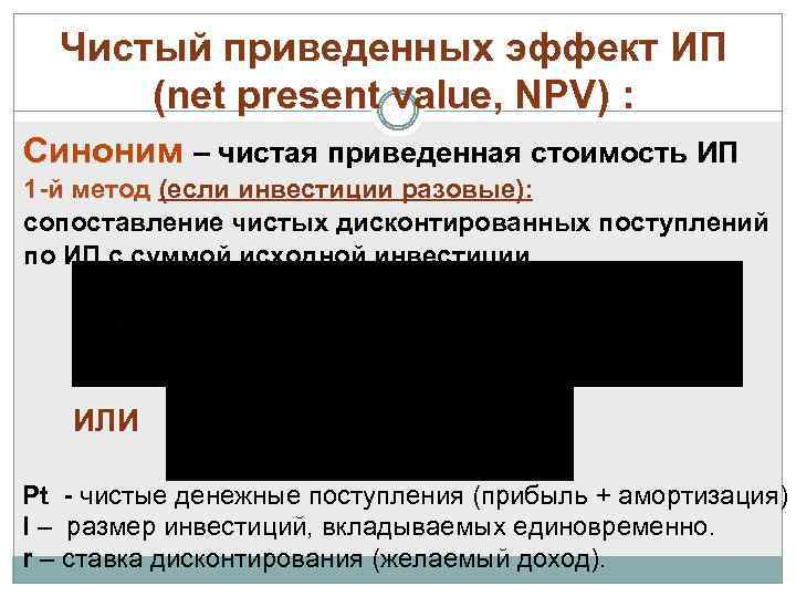 Чистый приведенных эффект ИП (net present value, NPV) : Синоним – чистая приведенная стоимость