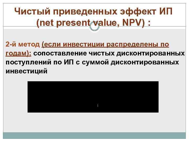 Чистый приведенных эффект ИП (net present value, NPV) : 2 -й метод (если инвестиции
