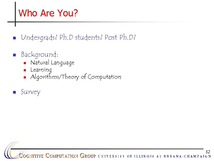 Who Are You? n Undergrads? Ph. D students? Post Ph. D? n Background: n