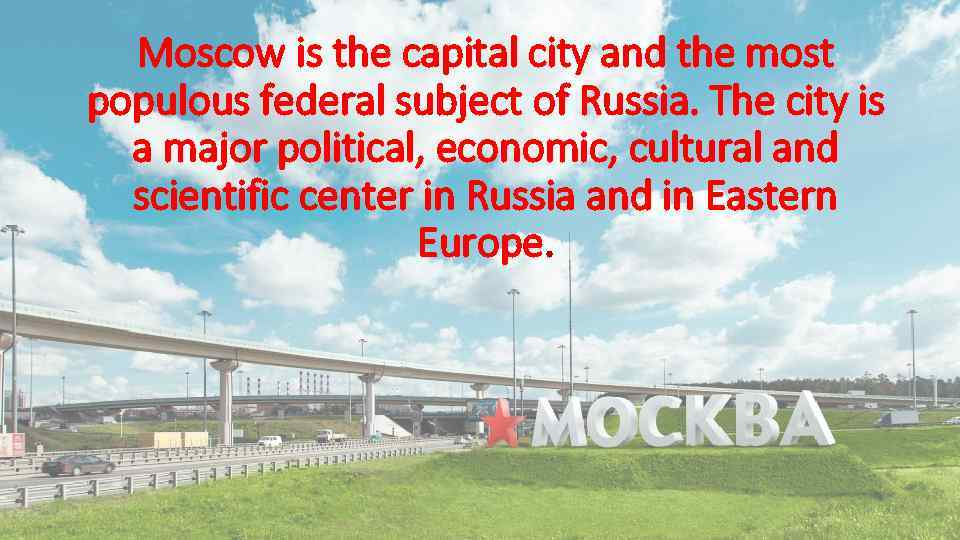 Moscow is the capital city and the most populous federal subject of Russia. The
