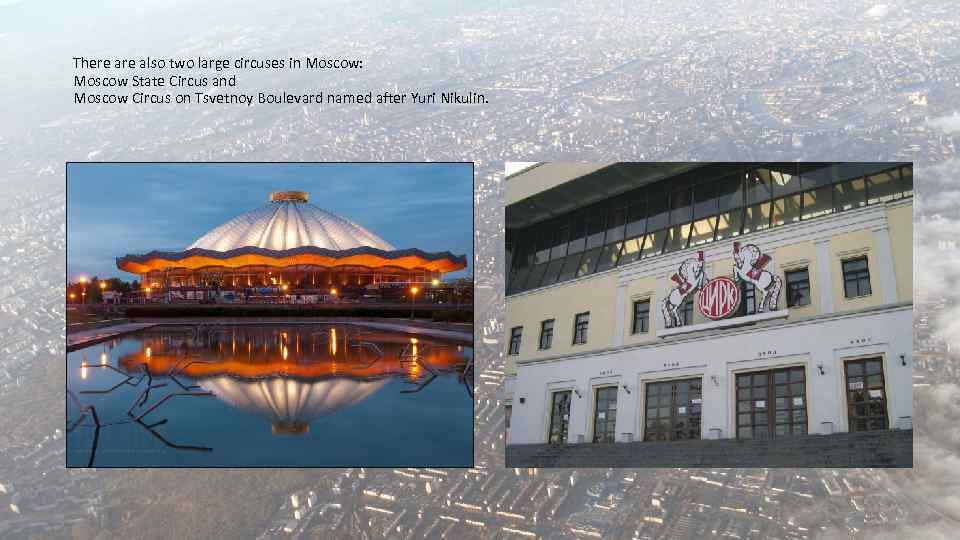 There also two large circuses in Moscow: Moscow State Circus and Moscow Circus on
