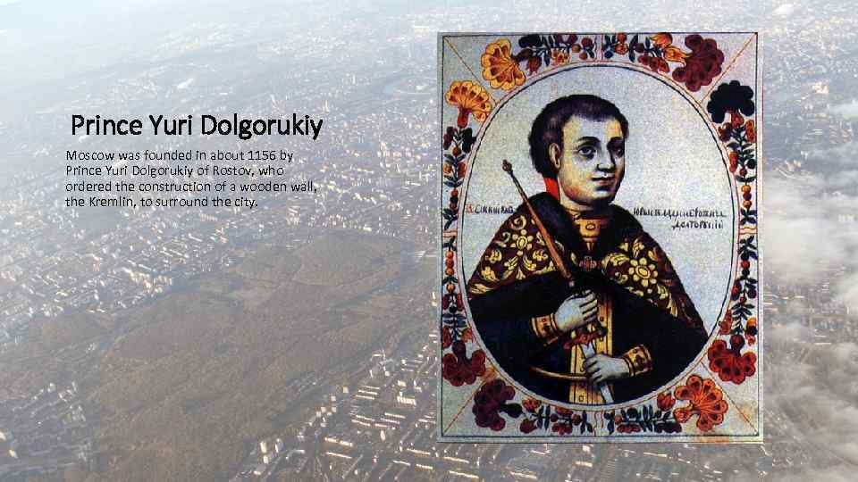 Prince Yuri Dolgorukiy Moscow was founded in about 1156 by Prince Yuri Dolgorukiy of