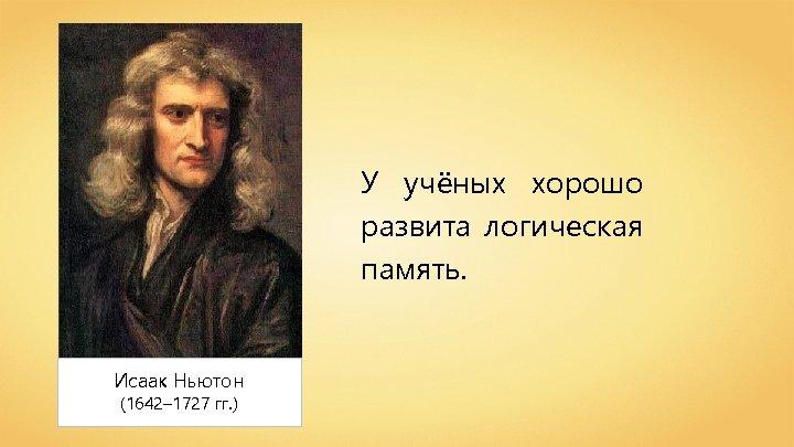 У учёных хорошо развита логическая память. Исаак Ньютон (1642– 1727 гг. )