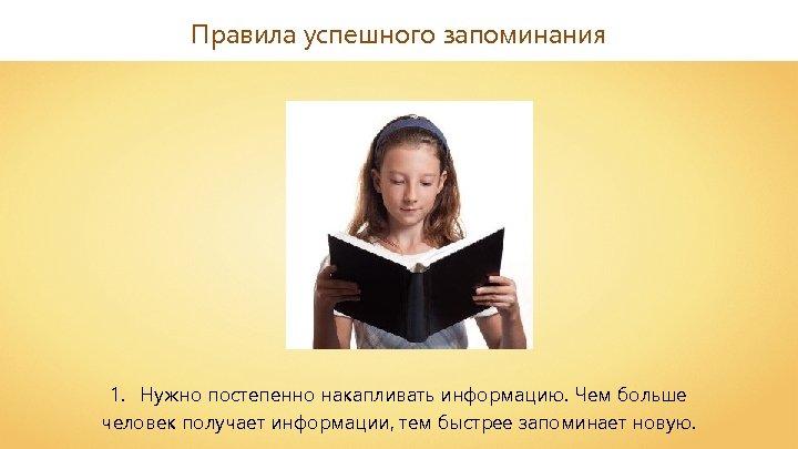 Правила успешного запоминания 1. Нужно постепенно накапливать информацию. Чем больше человек получает информации, тем