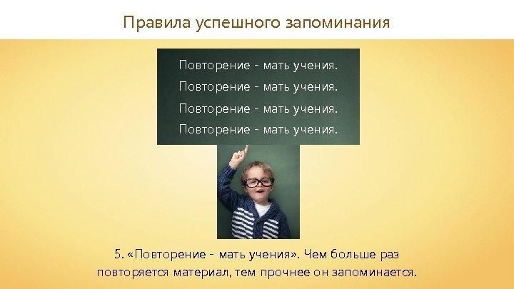 Правила успешного запоминания Повторение - мать учения. 5. «Повторение - мать учения» . Чем