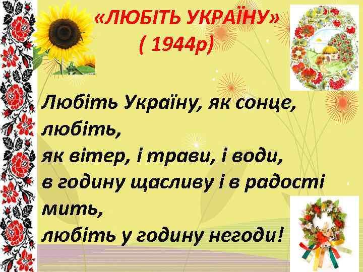 «ЛЮБІТЬ УКРАЇНУ» ( 1944 р) Любіть Україну, як сонце, любіть, як вітер, і