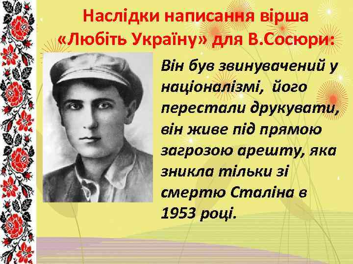 Наслідки написання вірша «Любіть Україну» для В. Сосюри: Він був звинувачений у націоналізмі, його