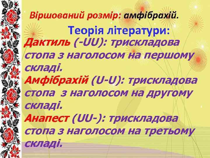 Віршований розмір: амфібрахій. Теорія літератури: Дактиль (-UU): трискладова стопа з наголосом на першому складі.