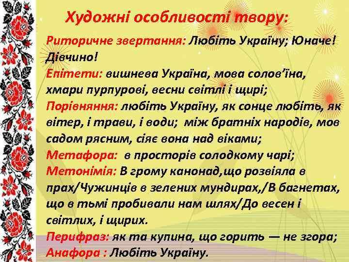 Художні особливості твору: Риторичне звертання: Любіть Україну; Юначе! Дівчино! Епітети: вишнева Україна, мова солов'їна,