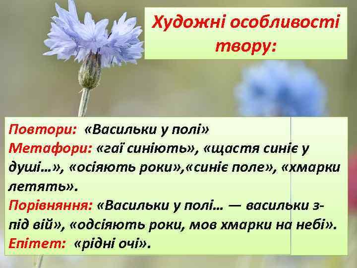 Художні особливості твору: Повтори: «Васильки у полі» Метафори: «гаї синіють» , «щастя синіє у
