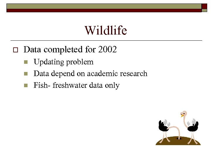 Wildlife o Data completed for 2002 n n n Updating problem Data depend on