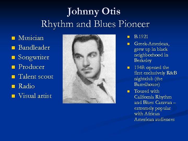 Johnny Otis Rhythm and Blues Pioneer n n n n Musician Bandleader Songwriter Producer
