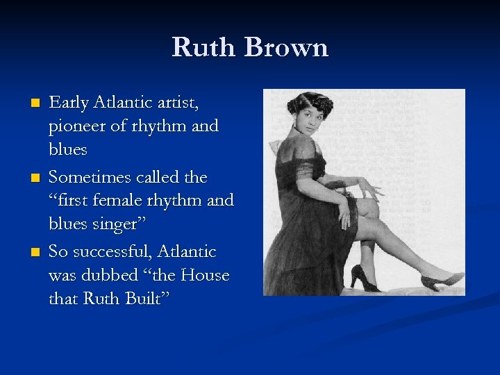 Ruth Brown n Early Atlantic artist, pioneer of rhythm and blues Sometimes called the
