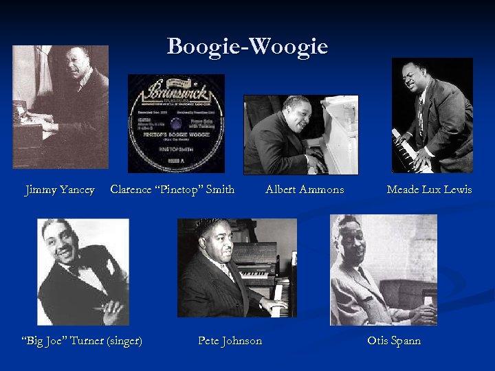 "Boogie-Woogie Jimmy Yancey Clarence ""Pinetop"" Smith ""Big Joe"" Turner (singer) Pete Johnson Albert Ammons"