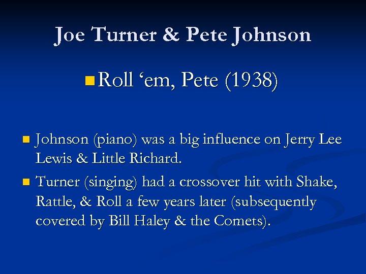 Joe Turner & Pete Johnson n Roll 'em, Pete (1938) Johnson (piano) was a