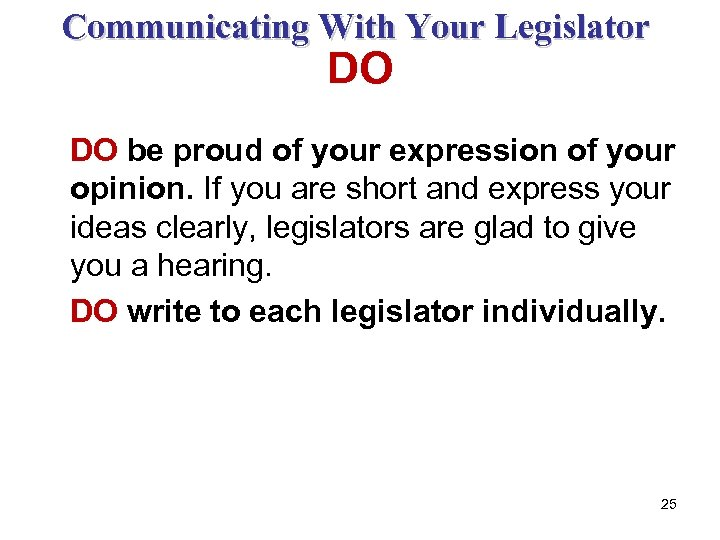 Communicating With Your Legislator DO DO be proud of your expression of your opinion.