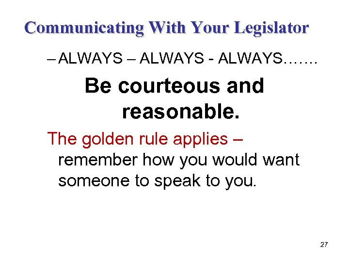 Communicating With Your Legislator – ALWAYS - ALWAYS……. Be courteous and reasonable. The golden