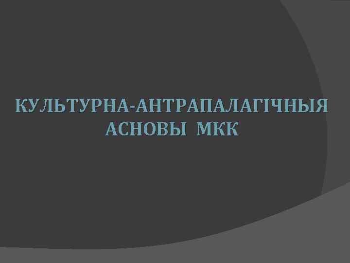 КУЛЬТУРНА-АНТРАПАЛАГІЧНЫЯ АСНОВЫ МКК