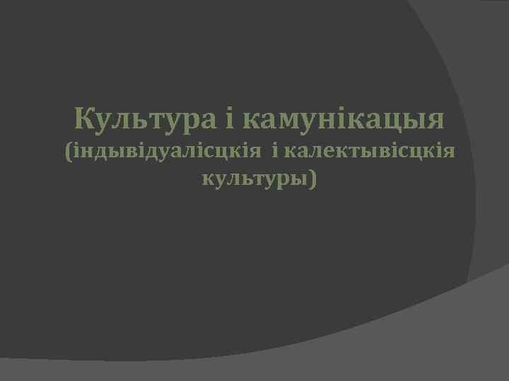 Культура і камунікацыя (індывідуалісцкія і калектывісцкія культуры)